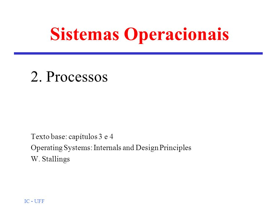 IC - UFF Sistemas Operacionais 2. Processos Texto base: capítulos 3 e 4 Operating Systems: Internals and Design Principles W. Stallings