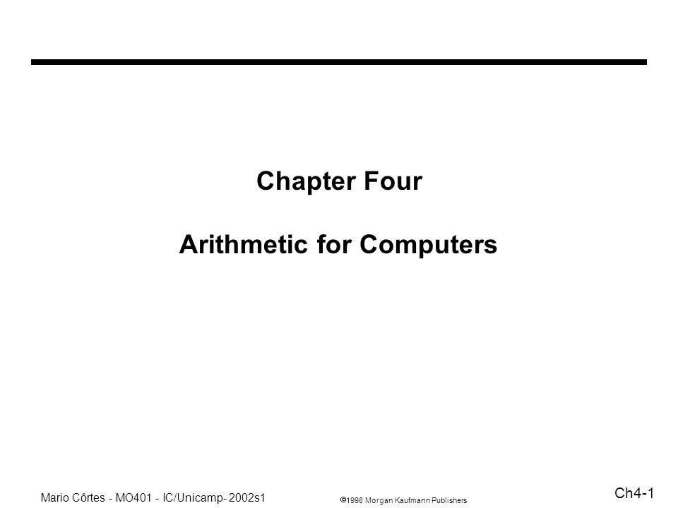 1998 Morgan Kaufmann Publishers Mario Côrtes - MO401 - IC/Unicamp- 2002s1 Ch4-42 Instruções No MIPS: dois novos registradores de uso dedicado para multiplicação: Hi e Lo (32 bits cada) mult $t1, $t2 # Hi Lo $t1 * $t2 mfhi $t1 # $t1 Hi mflo $t1 # $t1 Lo Para divisão: div $s2, $s3 # Lo $s3 / $s3 Hi $s3 mod $s3 divu $s2, $s3 # idem para unsigned