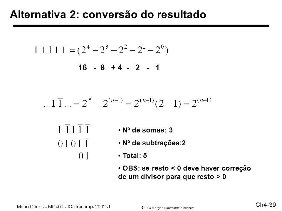 1998 Morgan Kaufmann Publishers Mario Côrtes - MO401 - IC/Unicamp- 2002s1 Ch4-39 Alternativa 2: conversão do resultado 16 - 8 + 4 - 2 - 1 Nº de somas: