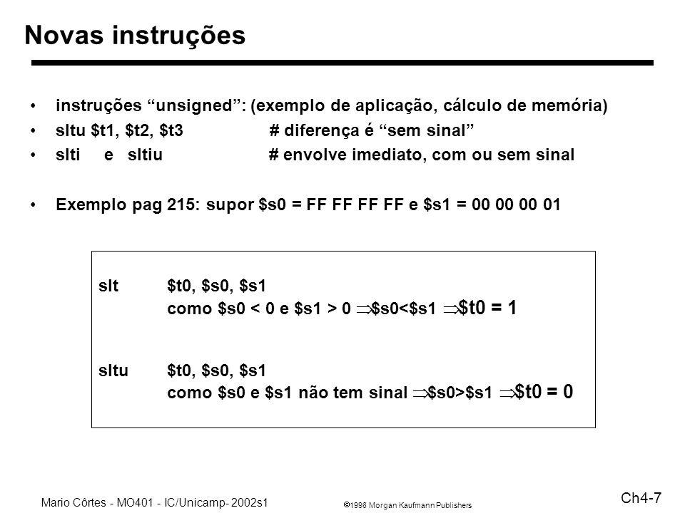 1998 Morgan Kaufmann Publishers Mario Côrtes - MO401 - IC/Unicamp- 2002s1 Ch4-8 Cuidados com extensão 16 bits beq $s0, $s1, nnn# salta para PC + nnn se teste OK nnn tem 16 bits e PC tem 32 bits –estender de 16 para 32 bits antes daoperação aritmética se nnn > 0 –preencher com zeros à esquerda se nnn < 0 CUIDADO –preencher com 1´s à esquerda –verificar por este motivo operação é chamada de –EXTENSÃO DE SINAL