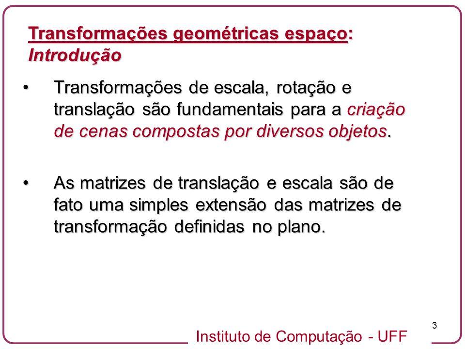 Instituto de Computação - UFF 3 Transformações de escala, rotação e translação são fundamentais para a criação de cenas compostas por diversos objetos