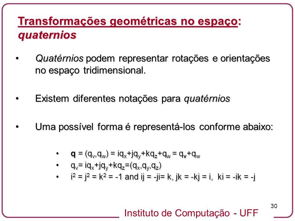 Instituto de Computação - UFF 30 Quatérnios podem representar rotações e orientações no espaço tridimensional.Quatérnios podem representar rotações e