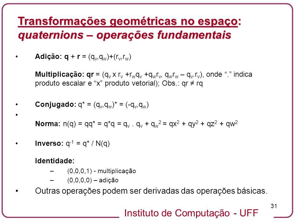 Instituto de Computação - UFF 31 Adição: q + r = (q v,q w )+(r v,r w ) Multiplicação: qr = (q v x r v +r w q v +q w r v, q w r w – q v.r v ), onde. in