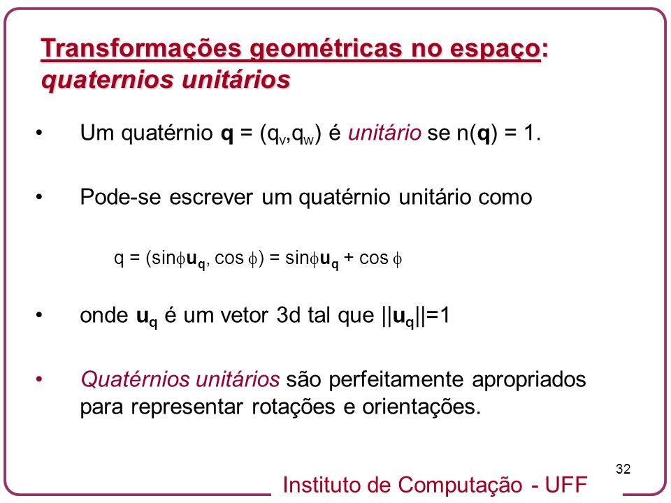 Instituto de Computação - UFF 32 Um quatérnio q = (q v,q w ) é unitário se n(q) = 1. Pode-se escrever um quatérnio unitário como q = (sin u q, cos ) =