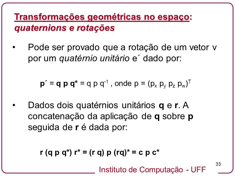 Instituto de Computação - UFF 33 Pode ser provado que a rotação de um vetor v por um quatérnio unitário e´ dado por: p´ = q p q* = q p q -1, onde p =