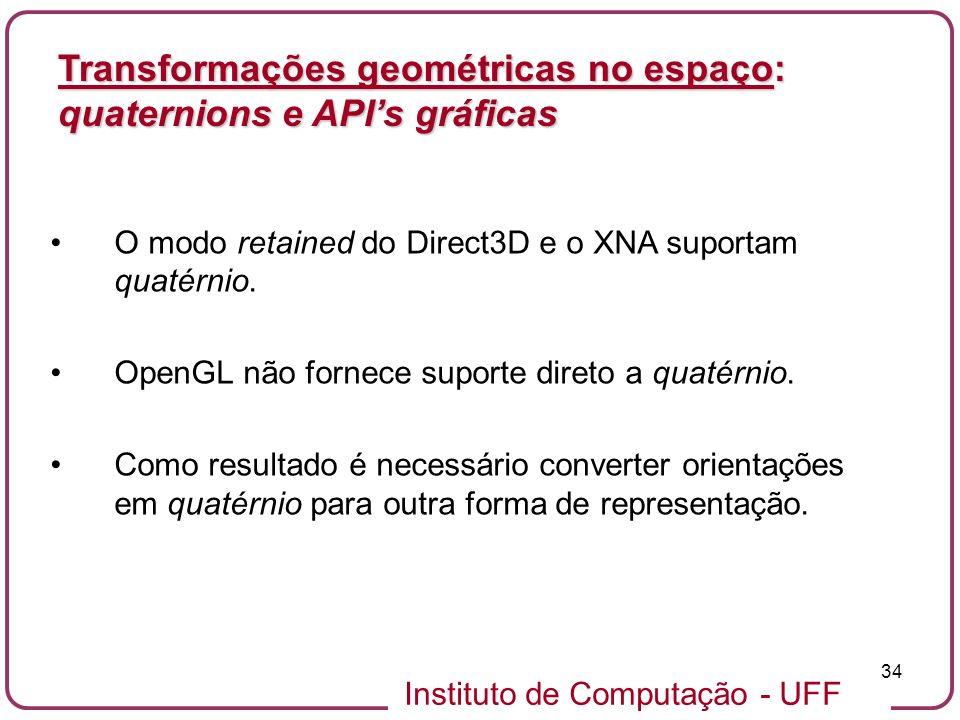Instituto de Computação - UFF 34 O modo retained do Direct3D e o XNA suportam quatérnio. OpenGL não fornece suporte direto a quatérnio. Como resultado