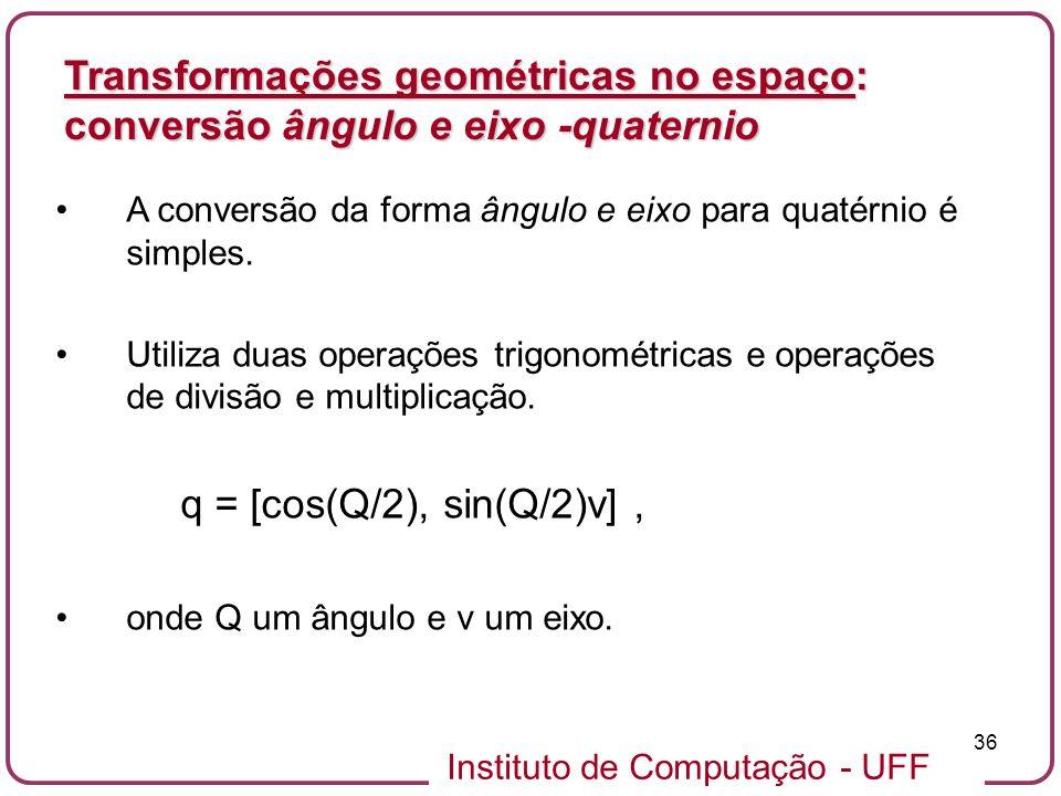 Instituto de Computação - UFF 36 A conversão da forma ângulo e eixo para quatérnio é simples. Utiliza duas operações trigonométricas e operações de di