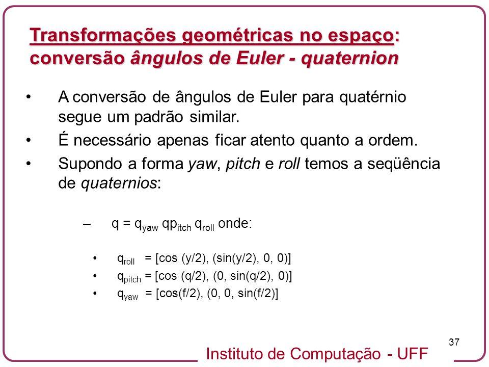 Instituto de Computação - UFF 37 A conversão de ângulos de Euler para quatérnio segue um padrão similar. É necessário apenas ficar atento quanto a ord
