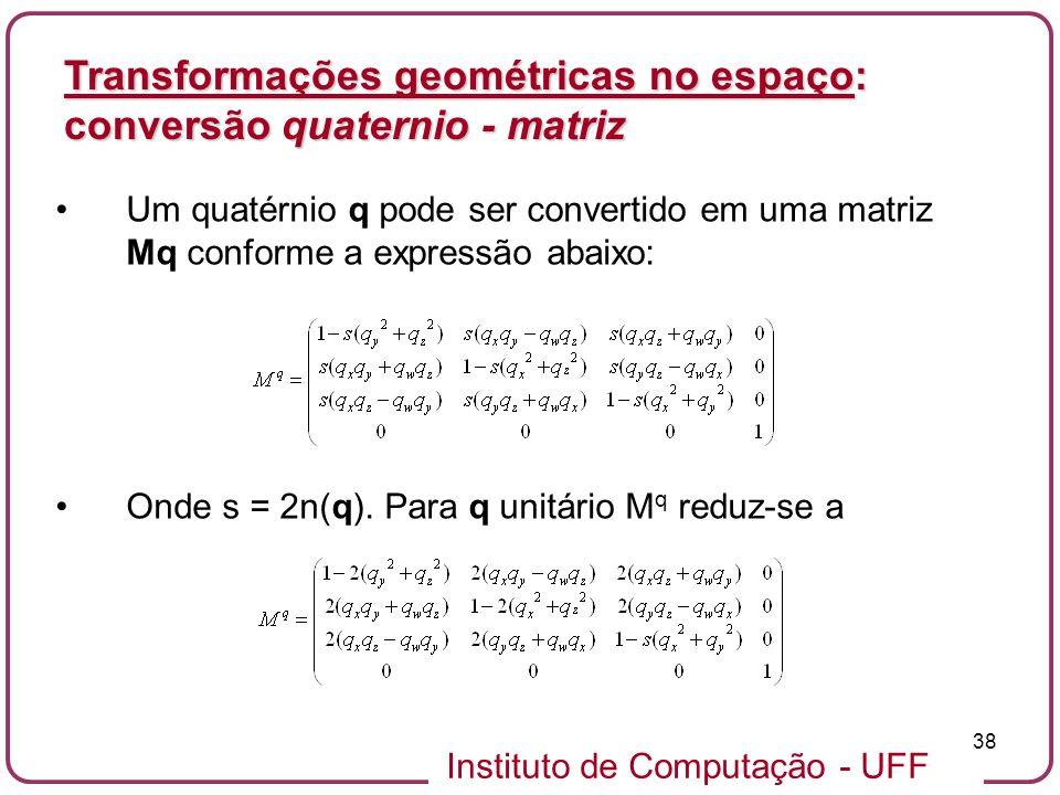 Instituto de Computação - UFF 38 Um quatérnio q pode ser convertido em uma matriz Mq conforme a expressão abaixo: Onde s = 2n(q). Para q unitário M q