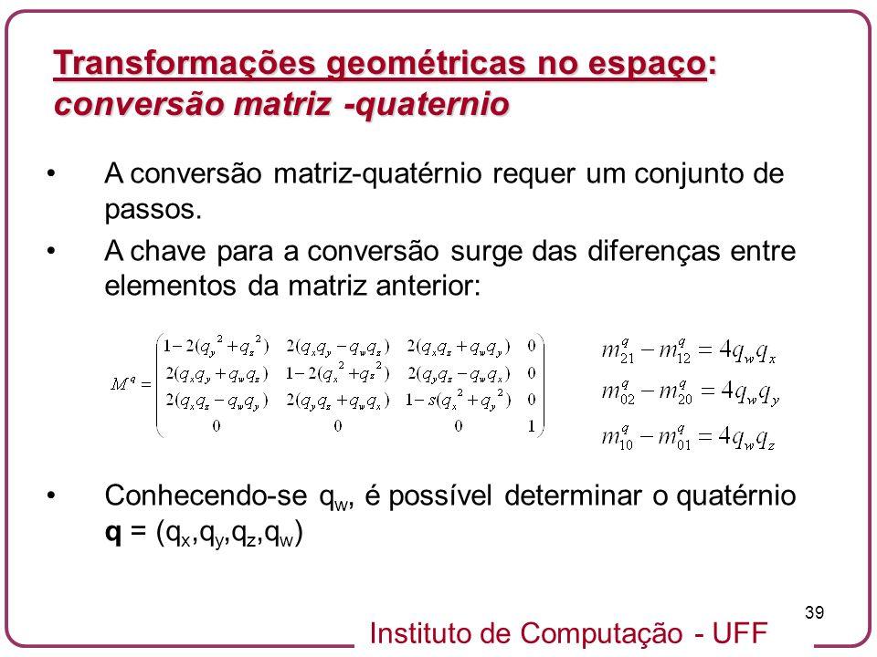 Instituto de Computação - UFF 39 A conversão matriz-quatérnio requer um conjunto de passos. A chave para a conversão surge das diferenças entre elemen