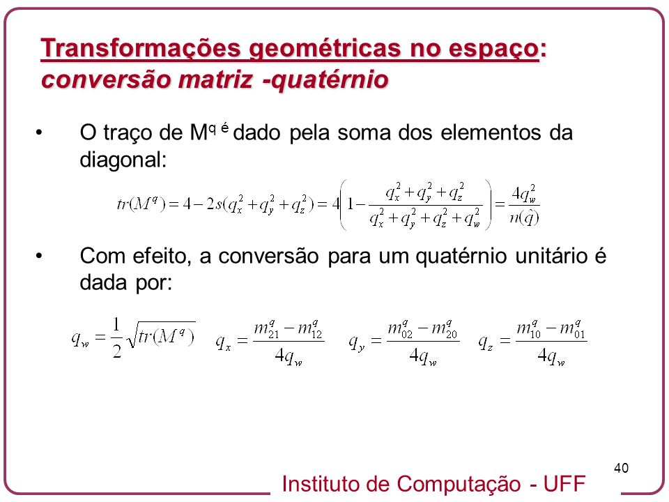 Instituto de Computação - UFF 40 O traço de M q é dado pela soma dos elementos da diagonal: Com efeito, a conversão para um quatérnio unitário é dada