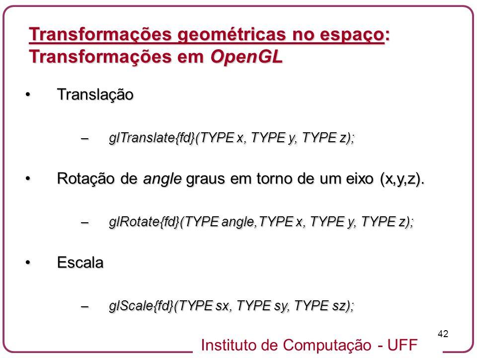 Instituto de Computação - UFF 42 TranslaçãoTranslação –glTranslate{fd}(TYPE x, TYPE y, TYPE z); Rotação de angle graus em torno de um eixo (x,y,z).Rot