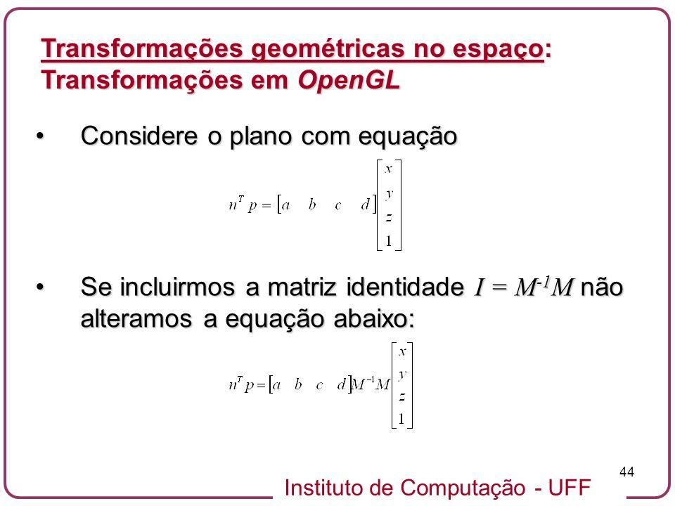 Instituto de Computação - UFF 44 Considere o plano com equaçãoConsidere o plano com equação Se incluirmos a matriz identidade I = M -1 M não alteramos