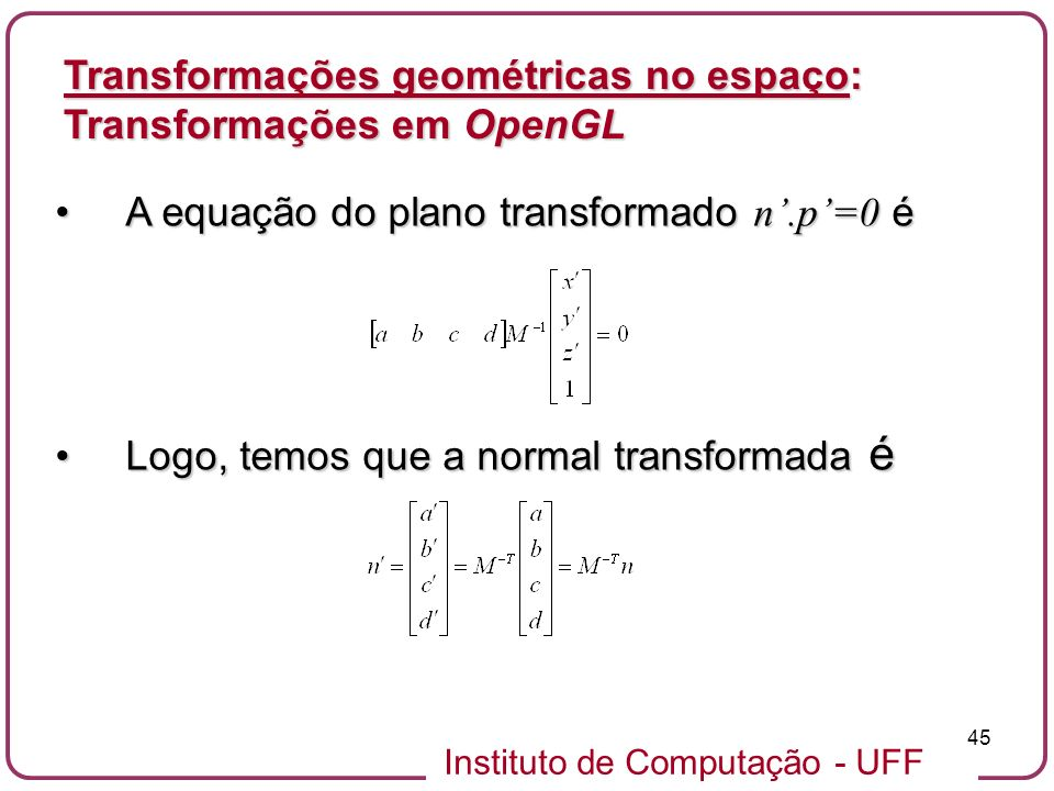 Instituto de Computação - UFF 45 A equação do plano transformado n.p=0 éA equação do plano transformado n.p=0 é Logo, temos que a normal transformada