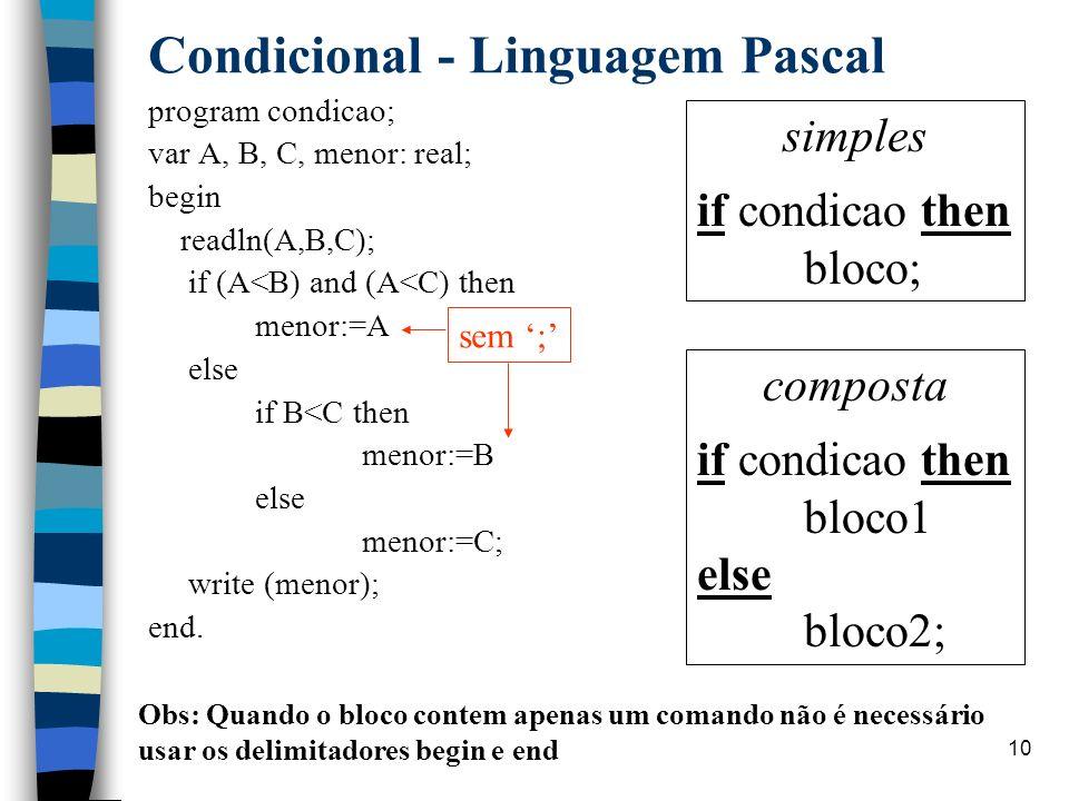 Linguagem PASCAL10 Condicional - Linguagem Pascal program condicao; var A, B, C, menor: real; begin readln(A,B,C); if (A<B) and (A<C) then menor:=A el