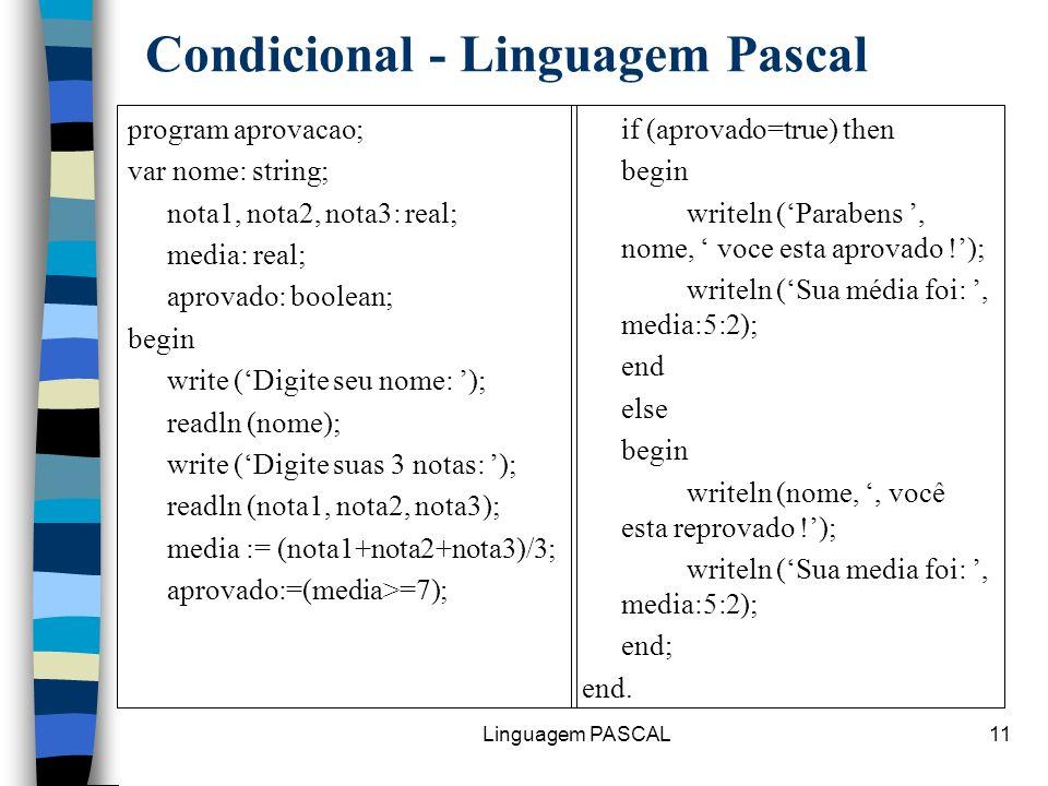 Linguagem PASCAL11 Condicional - Linguagem Pascal program aprovacao; var nome: string; nota1, nota2, nota3: real; media: real; aprovado: boolean; begi