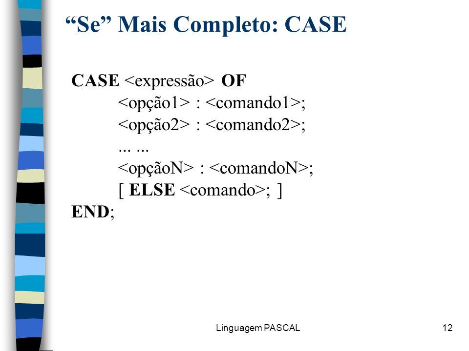 Linguagem PASCAL12 Se Mais Completo: CASE CASE OF : ; : ;...... : ; [ ELSE ; ] END;