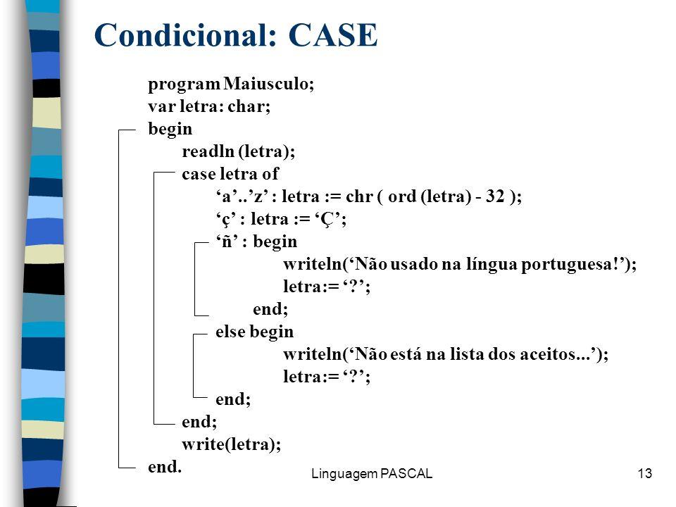 Linguagem PASCAL13 Condicional: CASE program Maiusculo; var letra: char; begin readln (letra); case letra of a..z : letra := chr ( ord (letra) - 32 );