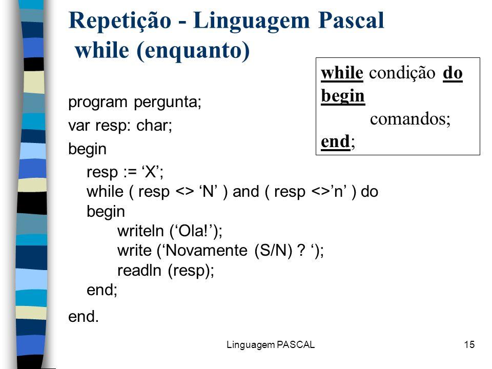 Linguagem PASCAL15 Repetição - Linguagem Pascal while (enquanto) program pergunta; var resp: char; begin resp := X; while ( resp <> N ) and ( resp <>n