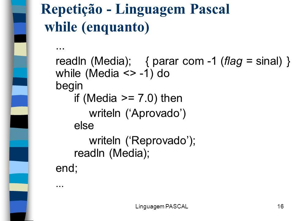 Linguagem PASCAL16 Repetição - Linguagem Pascal while (enquanto)... readln (Media); { parar com -1 (flag = sinal) } while (Media <> -1) do begin if (M