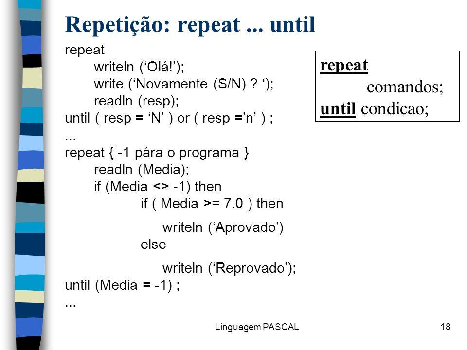Linguagem PASCAL18 Repetição: repeat... until repeat writeln (Olá!); write (Novamente (S/N) ? ); readln (resp); until ( resp = N ) or ( resp =n ) ;...