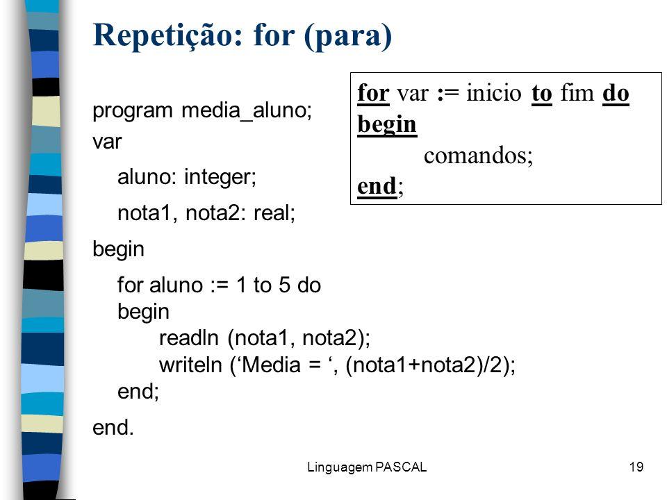 Linguagem PASCAL19 Repetição: for (para) program media_aluno; var aluno: integer; nota1, nota2: real; begin for aluno := 1 to 5 do begin readln (nota1