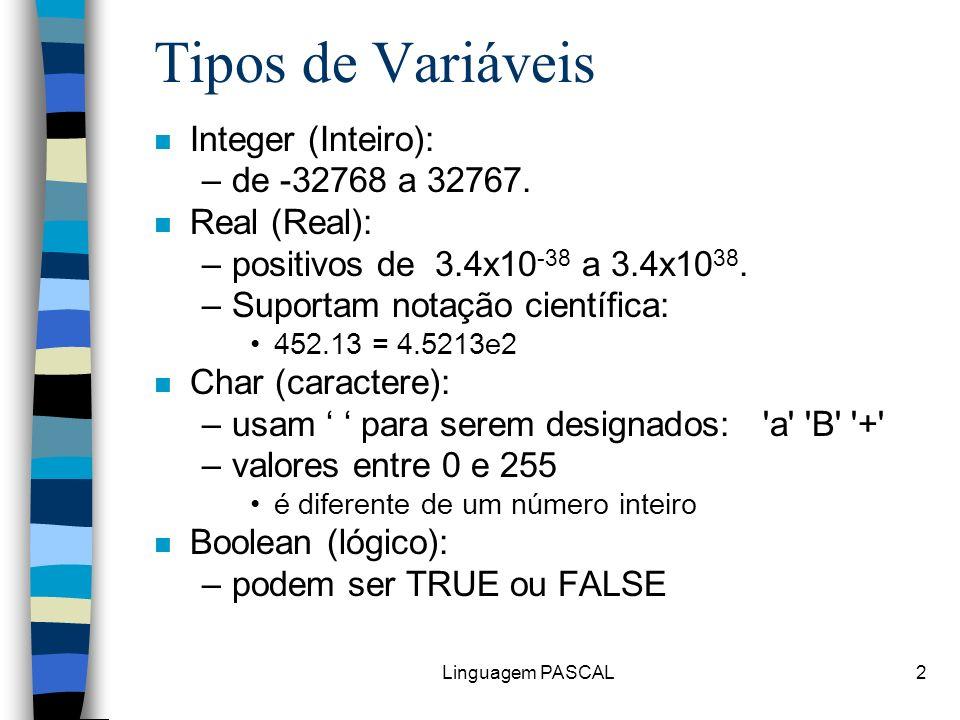 Linguagem PASCAL2 Tipos de Variáveis n Integer (Inteiro): –de -32768 a 32767. n Real (Real): –positivos de 3.4x10 -38 a 3.4x10 38. –Suportam notação c