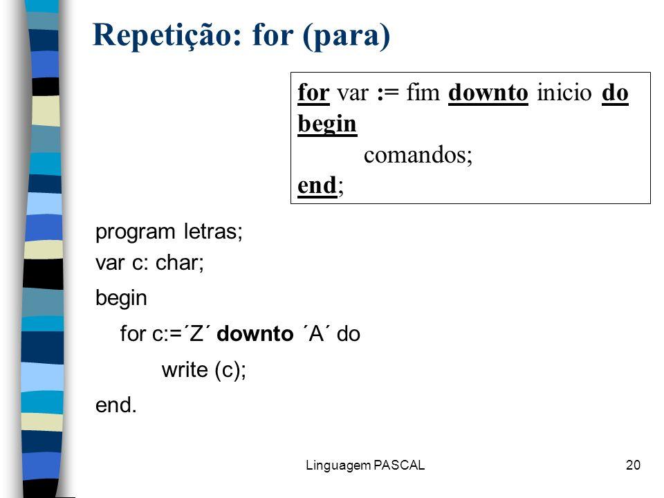 Linguagem PASCAL20 Repetição: for (para) program letras; var c: char; begin for c:=´Z´ downto ´A´ do write (c); end. for var := fim downto inicio do b