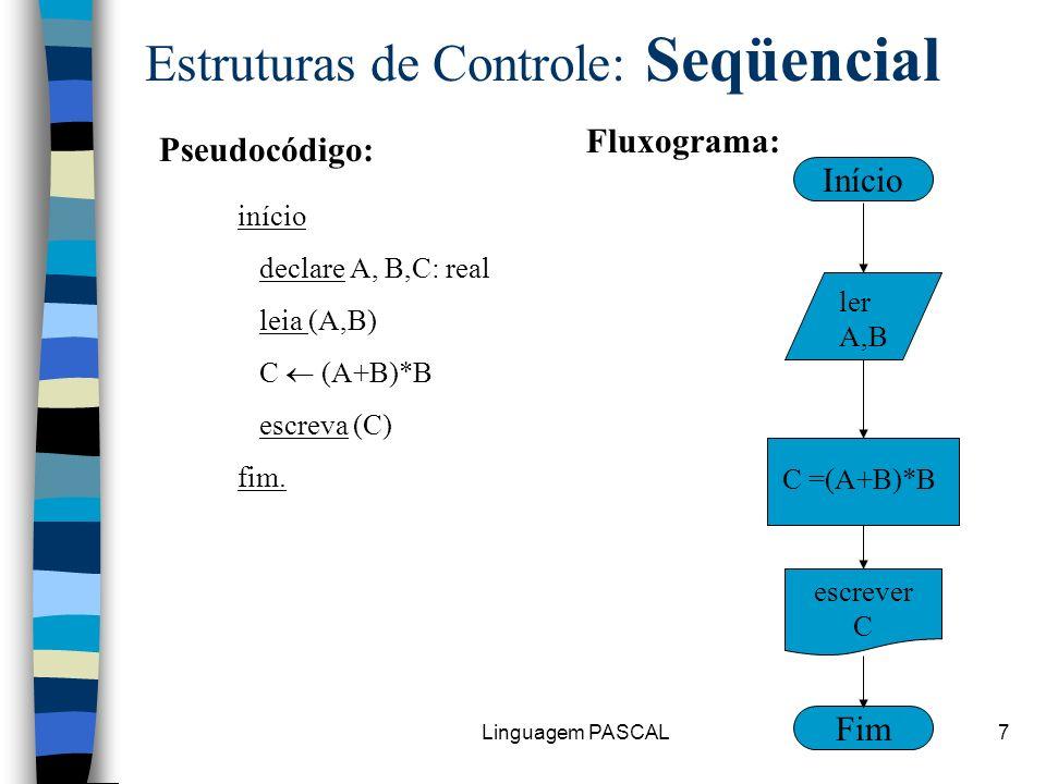 Linguagem PASCAL7 Estruturas de Controle: Seqüencial início declare A, B,C: real leia (A,B) C (A+B)*B escreva (C) fim. Fim Início ler A,B C =(A+B)*B e