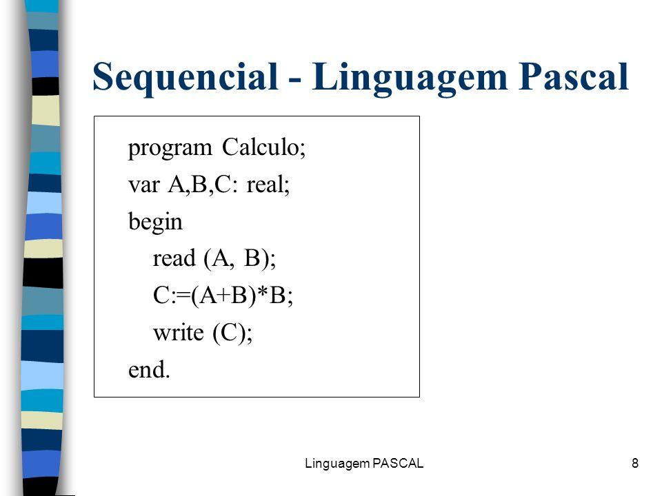 Linguagem PASCAL8 Sequencial - Linguagem Pascal program Calculo; var A,B,C: real; begin read (A, B); C:=(A+B)*B; write (C); end.