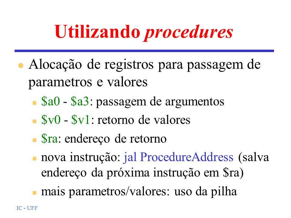 IC - UFF Utilizando procedures l Alocação de registros para passagem de parametros e valores n $a0 - $a3: passagem de argumentos n $v0 - $v1: retorno