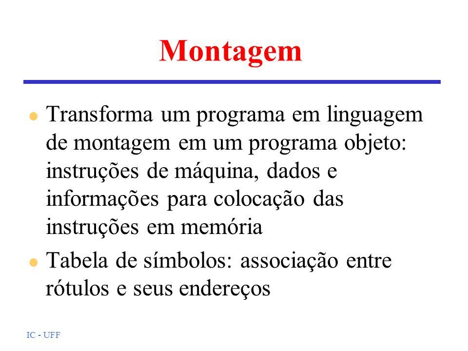 IC - UFF Montagem l Transforma um programa em linguagem de montagem em um programa objeto: instruções de máquina, dados e informações para colocação d