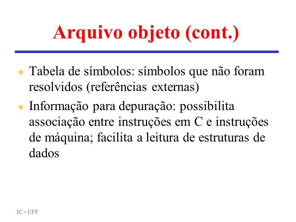 IC - UFF Arquivo objeto (cont.) l Tabela de símbolos: símbolos que não foram resolvidos (referências externas) l Informação para depuração: possibilit