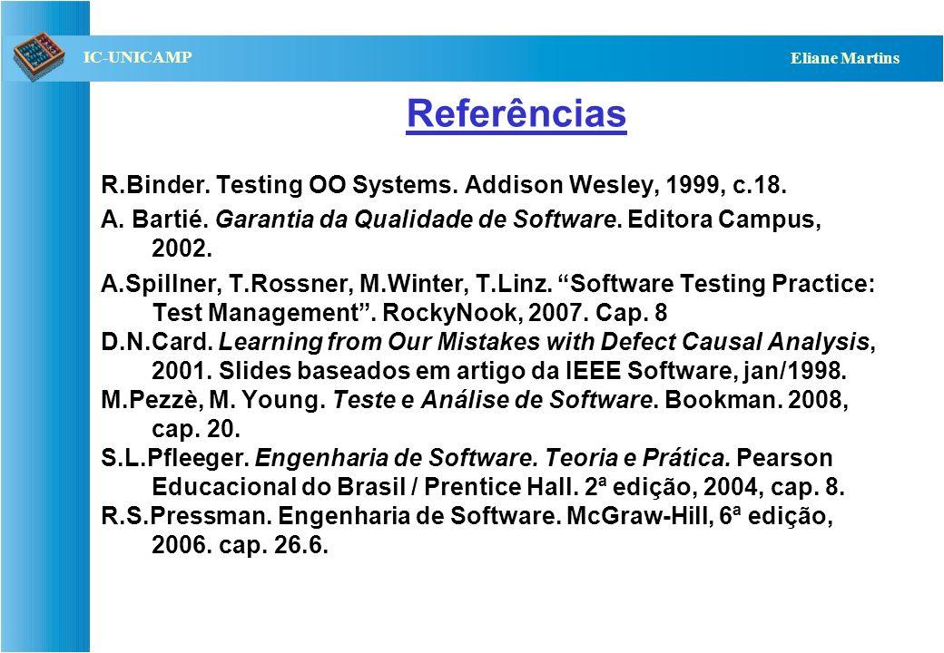 QST112 06/2001 IC-UNICAMP Eliane Martins ODC – Análise de Falhas Feita em duas fases: –Quando as falhas são corrigidas, registra-se: Alvo : indica o artefato que está sendo corrigido (ex.: projeto, código) Tipo : indica o gênero da falha, e pode também indicar sua natureza : –Omissão : falta algo –Incorreção : algo está errado –Extra : sobra algo Fonte : origem dos componentes com falha (feito em casa, biblioteca, carregado de outra plataforma ou COTS) Idade : tempo de existência do componente com falha (código original, novo, reescrito ou corrigido)