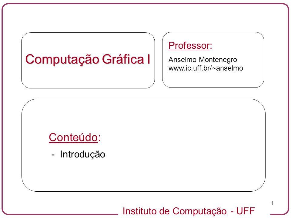 Instituto de Computação - UFF 1 Computação Gráfica I Professor: Anselmo Montenegro www.ic.uff.br/~anselmo Conteúdo: - Introdução