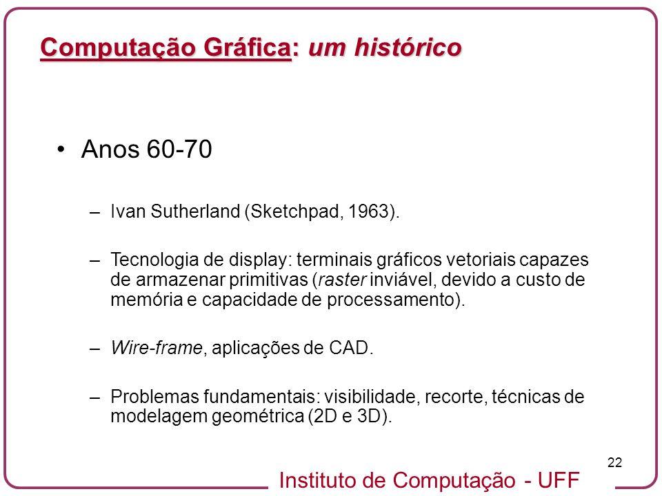 Instituto de Computação - UFF 22 Computação Gráfica: um histórico Anos 60-70 –Ivan Sutherland (Sketchpad, 1963). –Tecnologia de display: terminais grá