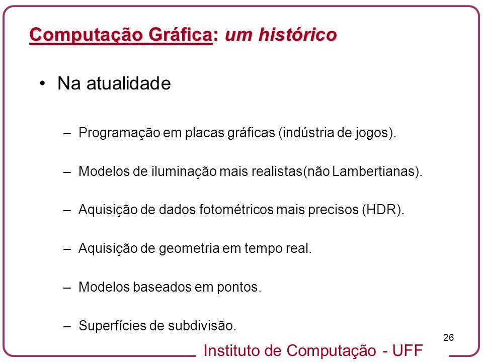 Instituto de Computação - UFF 26 Computação Gráfica: um histórico Na atualidade –Programação em placas gráficas (indústria de jogos). –Modelos de ilum