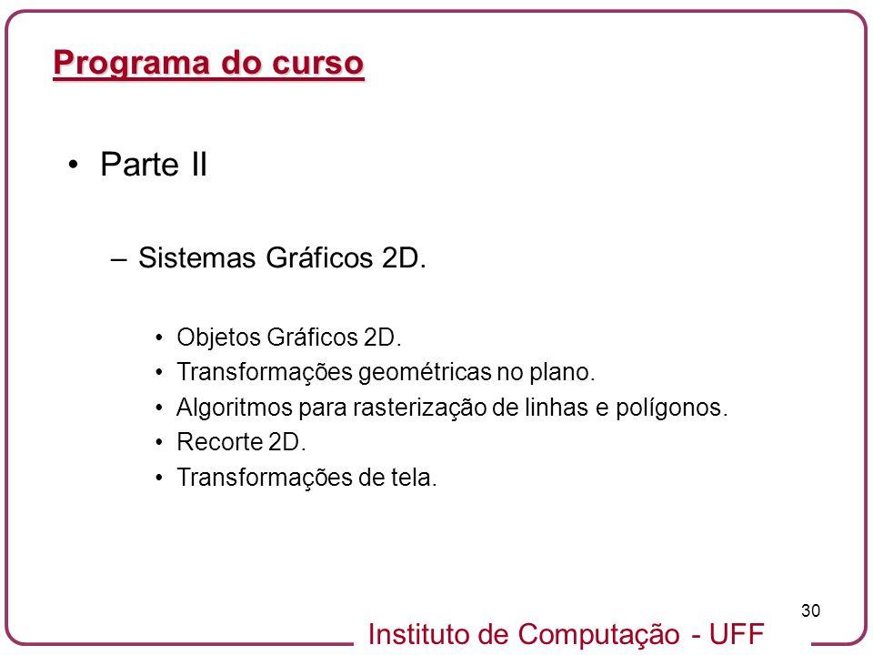 Instituto de Computação - UFF 30 Programa do curso Parte II –Sistemas Gráficos 2D. Objetos Gráficos 2D. Transformações geométricas no plano. Algoritmo