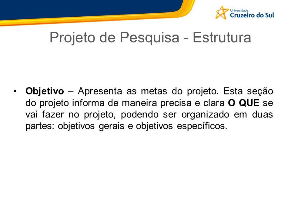 Projeto de Pesquisa - Estrutura Objetivo – Apresenta as metas do projeto. Esta seção do projeto informa de maneira precisa e clara O QUE se vai fazer