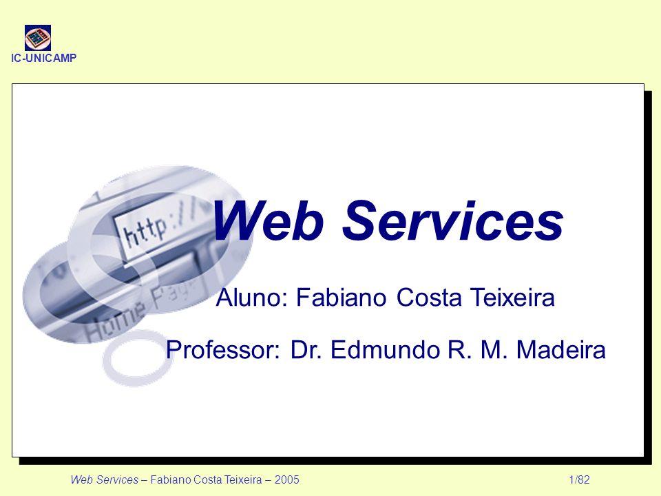 IC-UNICAMP Web Services – Fabiano Costa Teixeira – 2005 1/82 Web Services Aluno: Fabiano Costa Teixeira Professor: Dr. Edmundo R. M. Madeira