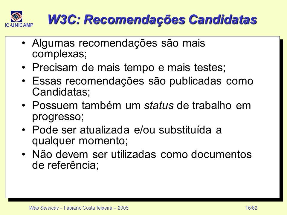 IC-UNICAMP Web Services – Fabiano Costa Teixeira – 2005 16/82 W3C: Recomendações Candidatas Algumas recomendações são mais complexas; Precisam de mais