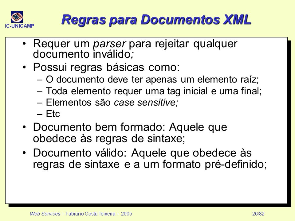 IC-UNICAMP Web Services – Fabiano Costa Teixeira – 2005 26/82 Regras para Documentos XML Requer um parser para rejeitar qualquer documento inválido; P