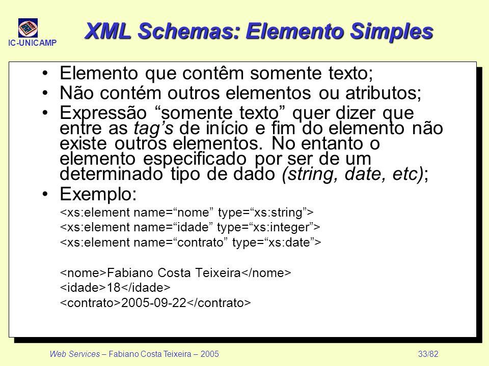 IC-UNICAMP Web Services – Fabiano Costa Teixeira – 2005 33/82 XML Schemas: Elemento Simples Elemento que contêm somente texto; Não contém outros eleme
