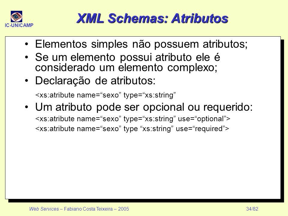 IC-UNICAMP Web Services – Fabiano Costa Teixeira – 2005 34/82 XML Schemas: Atributos Elementos simples não possuem atributos; Se um elemento possui at