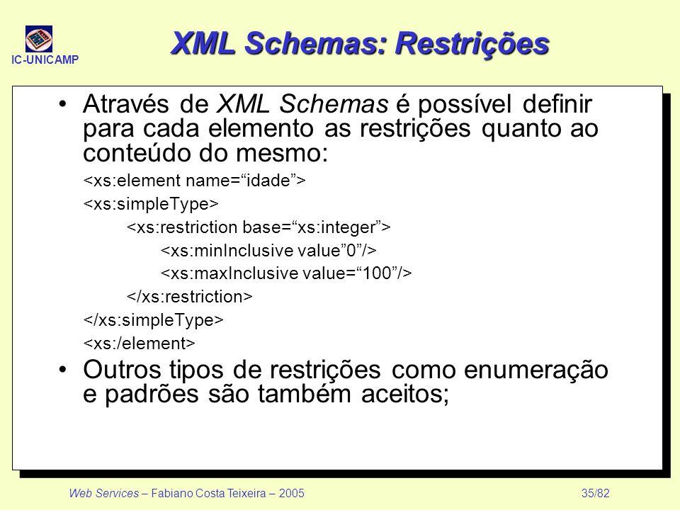 IC-UNICAMP Web Services – Fabiano Costa Teixeira – 2005 35/82 XML Schemas: Restrições Através de XML Schemas é possível definir para cada elemento as