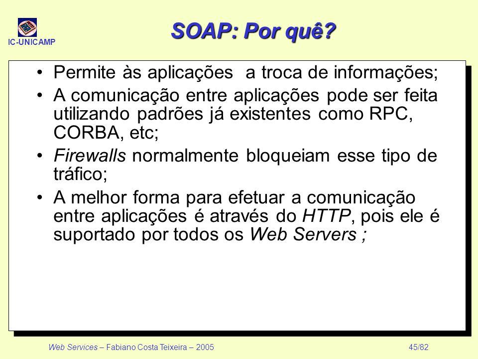 IC-UNICAMP Web Services – Fabiano Costa Teixeira – 2005 45/82 SOAP: Por quê? Permite às aplicações a troca de informações; A comunicação entre aplicaç
