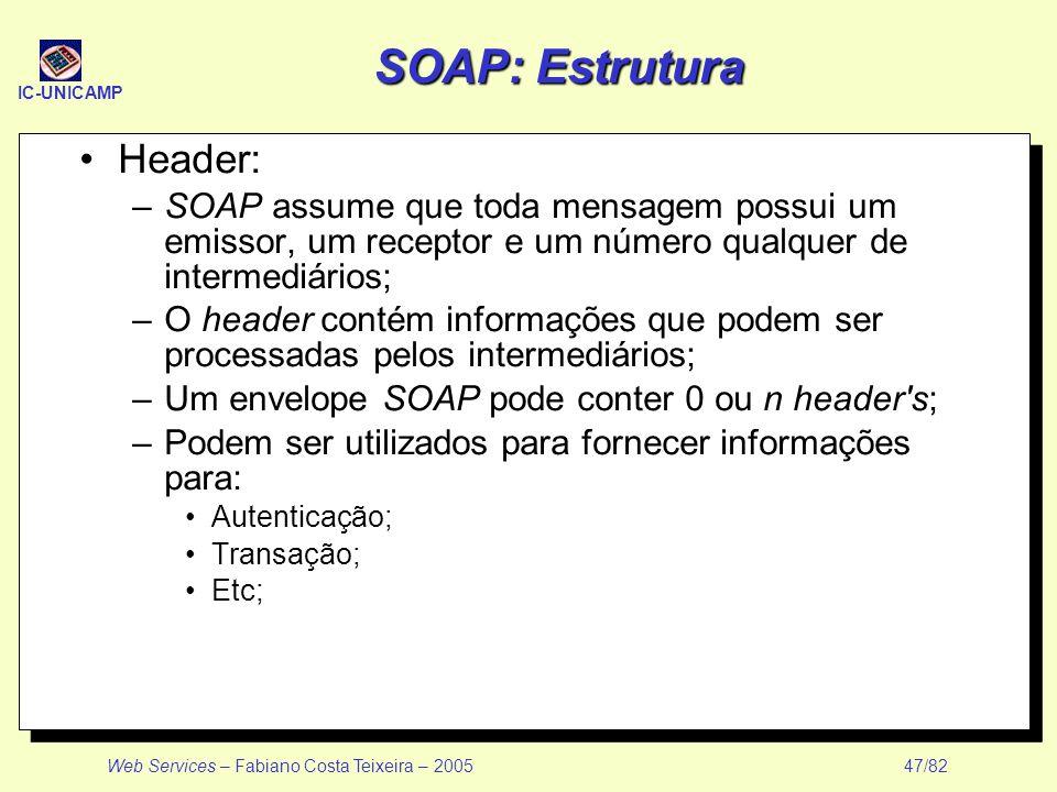 IC-UNICAMP Web Services – Fabiano Costa Teixeira – 2005 47/82 SOAP: Estrutura Header: –SOAP assume que toda mensagem possui um emissor, um receptor e