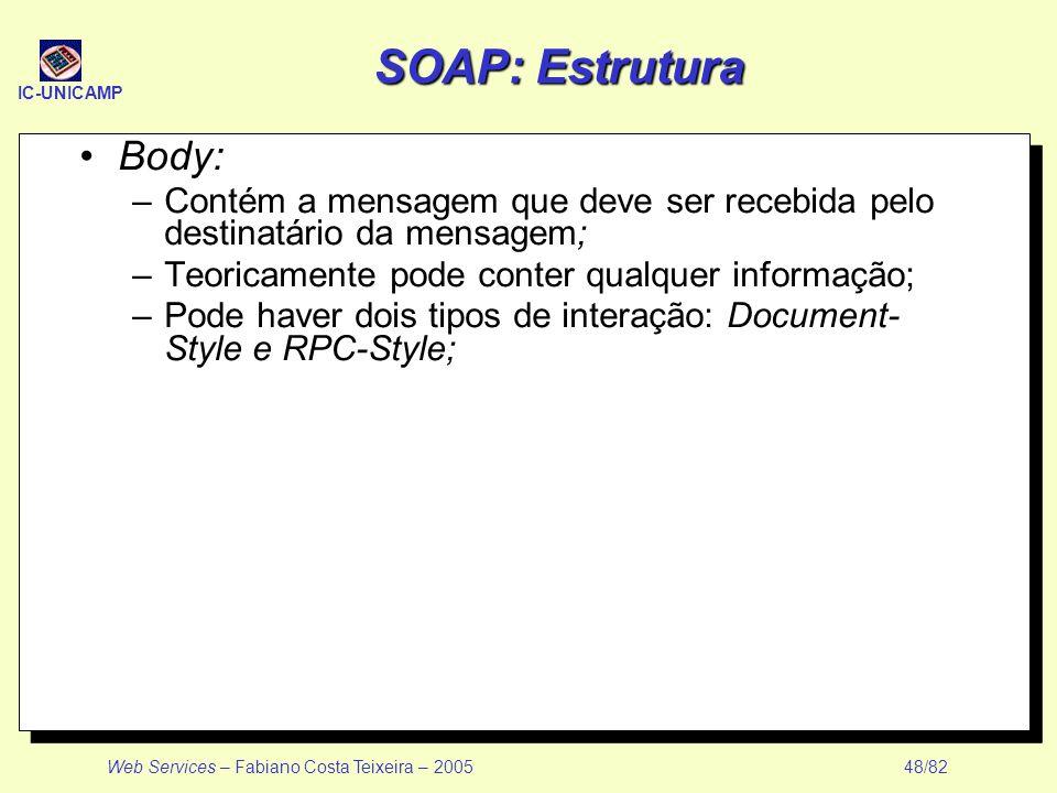IC-UNICAMP Web Services – Fabiano Costa Teixeira – 2005 48/82 SOAP: Estrutura Body: –Contém a mensagem que deve ser recebida pelo destinatário da mens