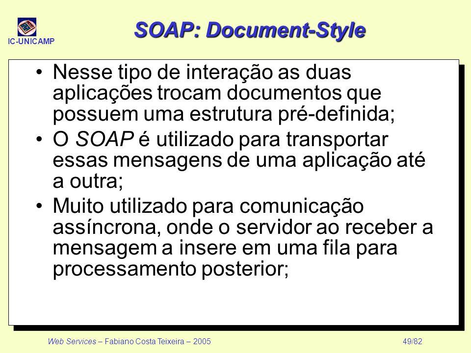 IC-UNICAMP Web Services – Fabiano Costa Teixeira – 2005 49/82 SOAP: Document-Style Nesse tipo de interação as duas aplicações trocam documentos que po