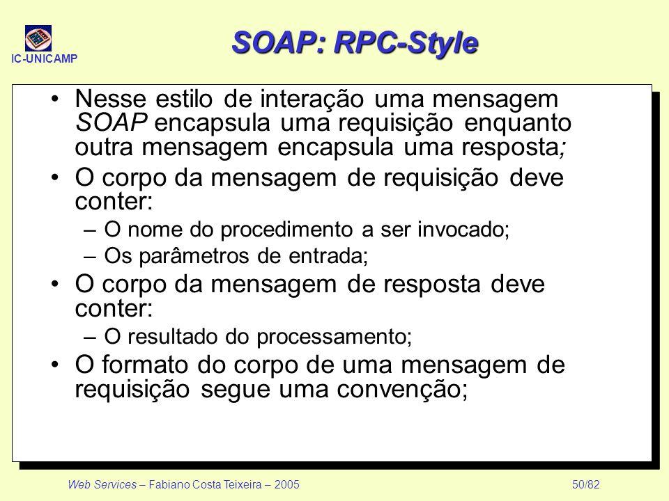 IC-UNICAMP Web Services – Fabiano Costa Teixeira – 2005 50/82 SOAP: RPC-Style Nesse estilo de interação uma mensagem SOAP encapsula uma requisição enq